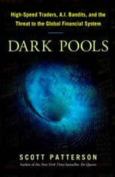 Dark Pools: The Rise of the Machine Traders and the Rigging of the U.S. Stock Market, Scott Patterson