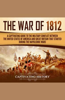 The War of 1812: A Captivating Guide to the Military Conflict between the United States of America and Great Britain That Started during the Napoleonic Wars, Captivating History