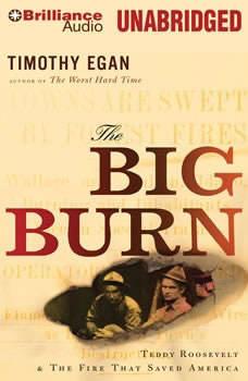 The Big Burn: Teddy Roosevelt & the Fire That Saved America Teddy Roosevelt & the Fire That Saved America, Timothy Egan