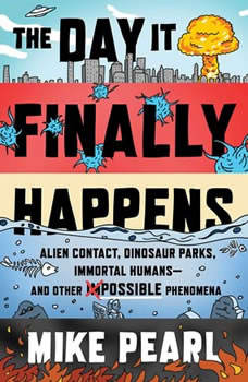 The Day It Finally Happens: Alien Contact, Dinosaur Parks, Immortal Humans—and Other Possible Phenomena, Mike Pearl
