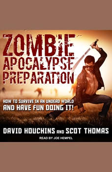 Zombie Apocalypse Preparation: How to Survive in an Undead World and Have Fun Doing It!, David Houchins