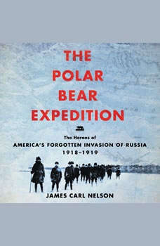 The Polar Bear Expedition: The Heroes of America's Forgotten Invasion of Russia, 1918-1919, James Carl Nelson
