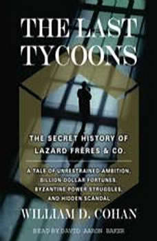 The Last Tycoons: The Secret History of Lazard Freres & Co., William Cohan