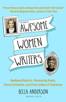 The Book of Awesome Women Writers: Medieval Mystics, Pioneering Poets, Fierce Feminists, and First Ladies of Literature, Becca Anderson