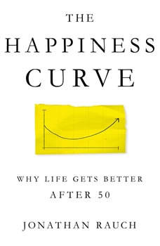 The Happiness Curve: Why Life Gets Better After 50 Why Life Gets Better After 50, Jonathan Rauch