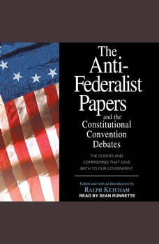 The Anti-Federalist Papers and the Constitutional Convention Debates, Ralph Ketcham