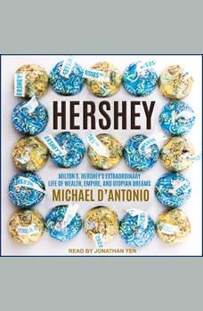 Hershey: Milton S. Hershey's Extraordinary Life of Wealth, Empire, and Utopian Dreams, Michael D'Antonio