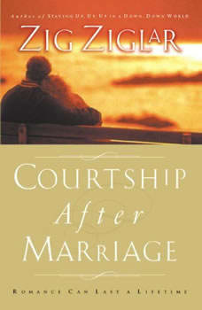 Courtship After Marriage: Romance Can Last a Lifetime, Zig Ziglar