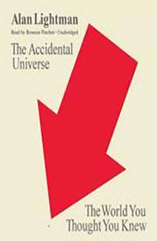 The Accidental Universe: The World You Thought You Knew, Alan Lightman