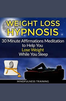 Weight Loss Hypnosis: 30 Minute Affirmations Meditation to Help You Lose Weight While You Sleep, Mindfulness Training