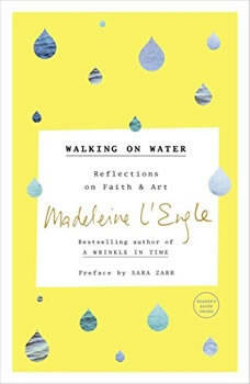 Walking on Water: Reflections on Faith and Art Reflections on Faith and Art, Madeleine L'Engle