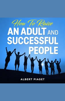 How To Raise An Adult and Successful People, Albert Piaget