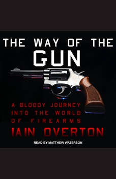 The Way of the Gun: A Bloody Journey into the World of Firearms, Iain Overton