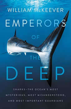 Emperors of the Deep: Sharks--The Ocean's Most Mysterious, Most Misunderstood, and Most Important Guardians Sharks--The Ocean's Most Mysterious, Most Misunderstood, and Most Important Guardians, William McKeever