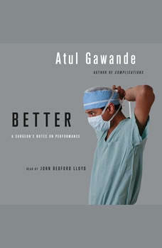 Better: A Surgeon's Notes on Performance A Surgeon's Notes on Performance, Atul Gawande