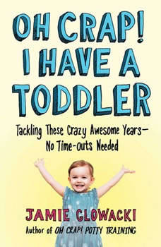 Oh Crap! I have a Toddler: Tackling These Crazy Awesome Years—No Time Outs Needed, Jamie Glowacki