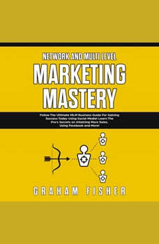 Network and Multi Level Marketing Mastery: Follow The Ultimate MLM Business Guide For Gaining Success Today Using Social Media! Learn The Pro�s Secrets on Attaining More Sales, Using Facebook and More, Graham Fisher