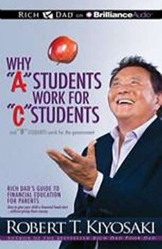 Why A Students Work for C Students and B Students Work for the Government: Rich Dad's Guide to Financial Education for Parents, Robert T. Kiyosaki