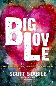 Big Love: The Power of Living with a Wide-Open Heart, Scott Stabile