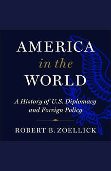 America in the World: A History of U.S. Diplomacy and Foreign Policy, Robert B. Zoellick
