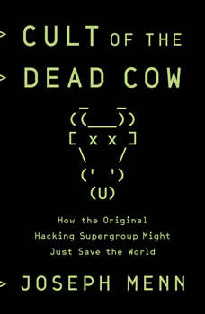 Cult of the Dead Cow: How the Original Hacking Supergroup Might Just Save the World How the Original Hacking Supergroup Might Just Save the World, Joseph Menn