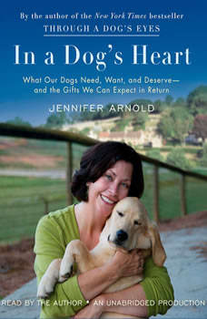 In a Dog's Heart: What Our Dogs Need, Want, and Deserve--and the Gifts We Can Expect in Return, Jennifer Arnold