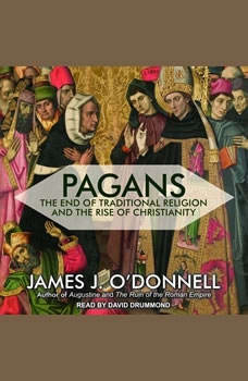 Pagans: The End of Traditional Religion and the Rise of Christianity The End of Traditional Religion and the Rise of Christianity, James J. O'Donnell