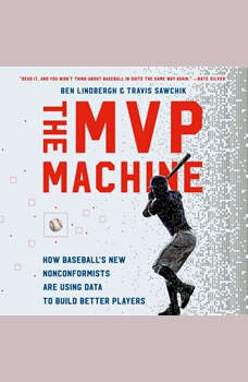 The MVP Machine: How Baseball's New Nonconformists Are Using Data to Build Better Players, Ben Lindbergh
