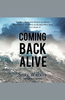 Coming Back Alive: The True Story of the Most Harrowing Search and Rescue Mission Ever Attempted on Alaska's High Seas The True Story of the Most Harrowing Search and Rescue Mission Ever Attempted on Alaska's High Seas, Spike Walker