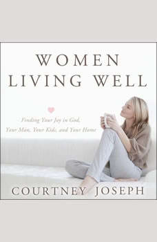 Women Living Well: Find Your Joy in God, Your Man, Your Kids, and Your Home, Courtney Joseph