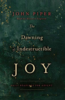 The Dawning of Indestructible Joy: Daily Readings for Advent, John Piper