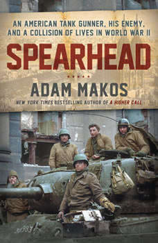 Spearhead: An American Tank Gunner, His Enemy, and a Collision of Lives in World War II, Adam Makos