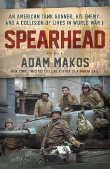 Spearhead: An American Tank Gunner, His Enemy, and a Collision of Lives in World War II An American Tank Gunner, His Enemy, and a Collision of Lives in World War II, Adam Makos