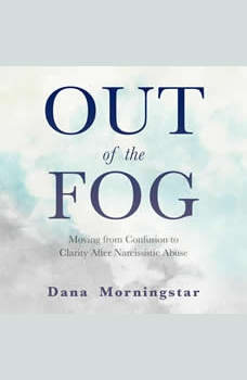Out of the Fog: Moving From Confusion to Clarity After Narcissistic Abuse, Dana Morningstar