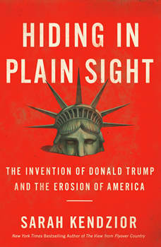 Hiding in Plain Sight: The Invention of Donald Trump and the Erosion of America, Sarah Kendzior