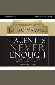 Talent Is Never Enough: Discover the Choices That Will Take You Beyond Your Talent, John C. Maxwell