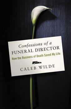 Confessions of a Funeral Director: How the Business of Death Saved My Life, Caleb Wilde