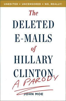 The Deleted E-Mails of Hillary Clinton: A Parody A Parody, John Moe
