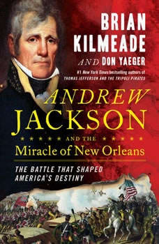 Andrew Jackson and the Miracle of New Orleans: The Battle That Shaped America's Destiny The Battle That Shaped America's Destiny, Brian Kilmeade