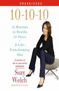 10-10-10: Your Life, My Life, and a Life-Transforming Idea, Suzy Welch