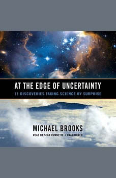 At the Edge of Uncertainty: 11 Discoveries Taking Science by Surprise, Michael Brooks PhD