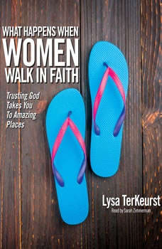 What Happens When Women Walk in Faith: Trusting God Takes You to Amazing Places, Lysa M. TerKeurst