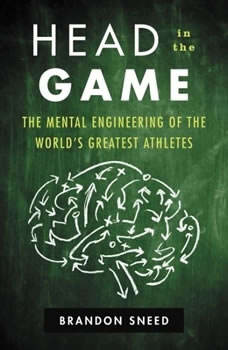 Head In The Game: The Mental Engineering of the World's Greatest Athletes, Brandon Sneed