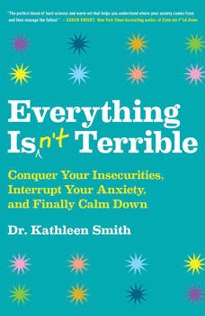 Everything Isn't Terrible: Conquer Your Insecurities, Interrupt Your Anxiety, and Finally Calm Down, Kathleen Smith
