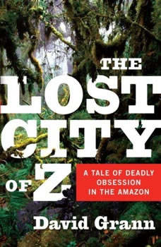 The Lost City of Z: A Tale of Deadly Obsession in the Amazon, David Grann