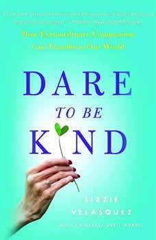 Dare to Be Kind: How Extraordinary Compassion Can Transform Our World How Extraordinary Compassion Can Transform Our World, Lizzie Velasquez