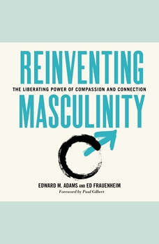 Reinventing Masculinity: The Liberating Power of Compassion and Connection, Ed Adams