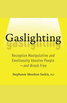 Gaslighting: Recognize Manipulative and Emotionally Abusive People--and Break Free, Stephanie Moulton Sarkis