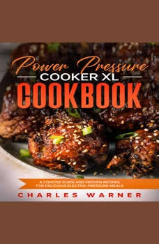 Power Pressure Cooker XL Cookbook: A Concise Guide and Proven Recipes for Delicious Electric Pressure Meals, Charles Warner