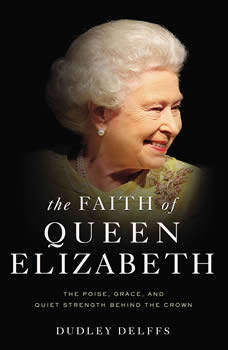 The Faith of Queen Elizabeth: The Poise, Grace, and Quiet Strength Behind the Crown, Dudley Delffs